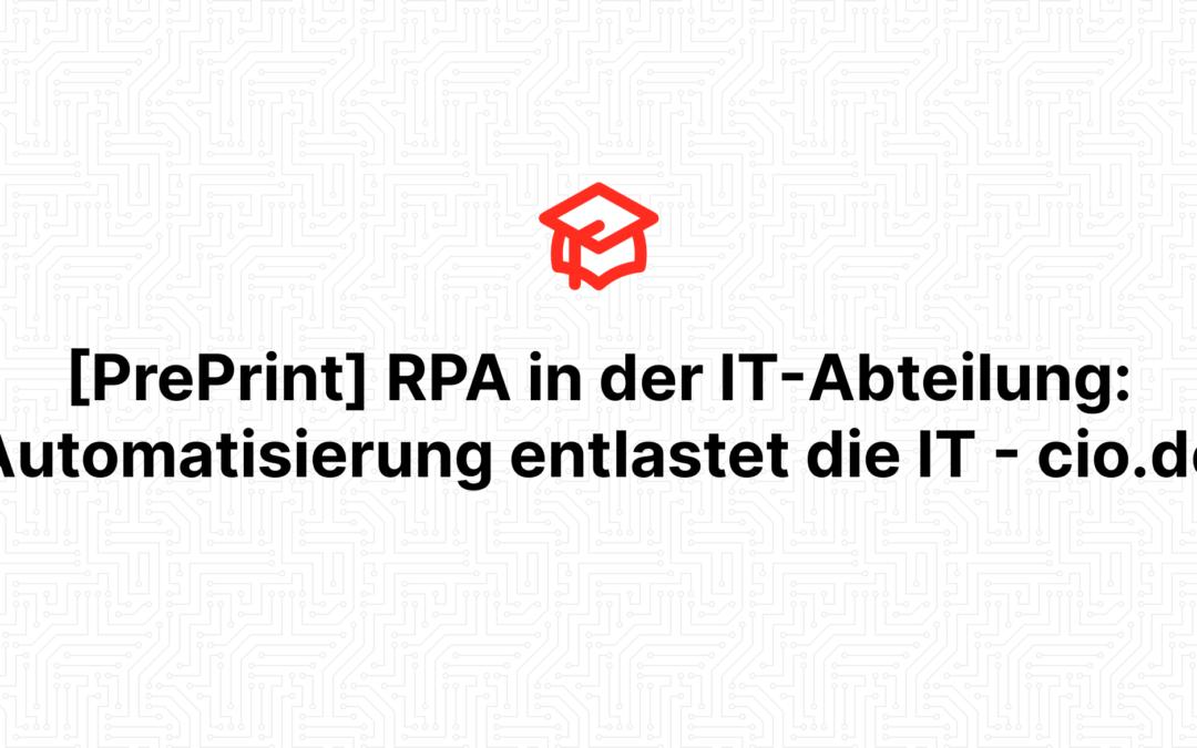[PrePrint] RPA in der IT-Abteilung: Automatisierung entlastet die IT – cio.de